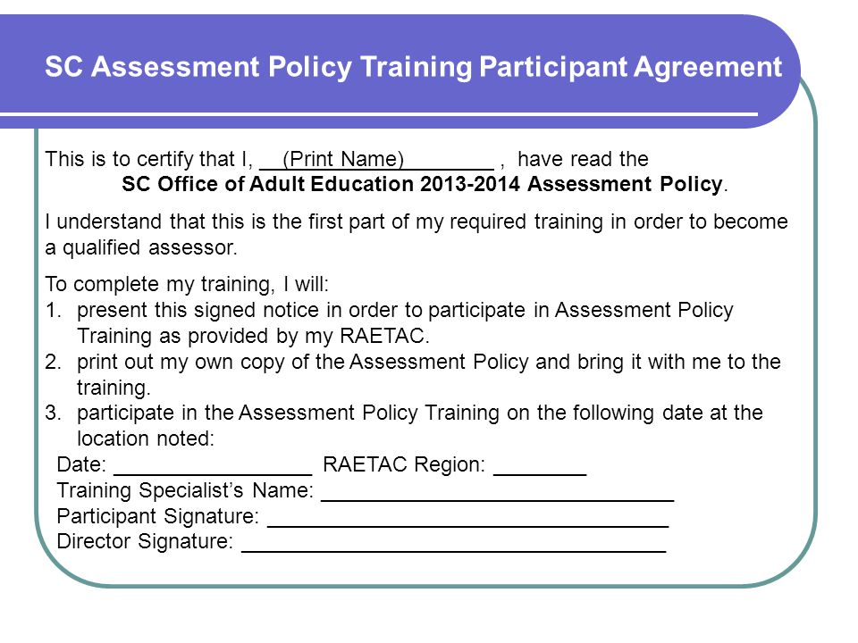 SC Assessment Policy Training Participant Agreement This is to certify that I, __(Print Name) ___, have read the SC Office of Adult Education 2013-201