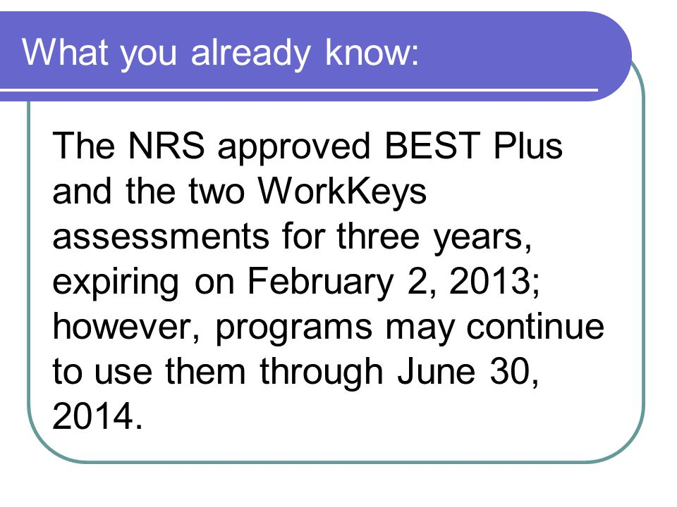 What you already know: The NRS approved BEST Plus and the two WorkKeys assessments for three years, expiring on February 2, 2013; however, programs ma