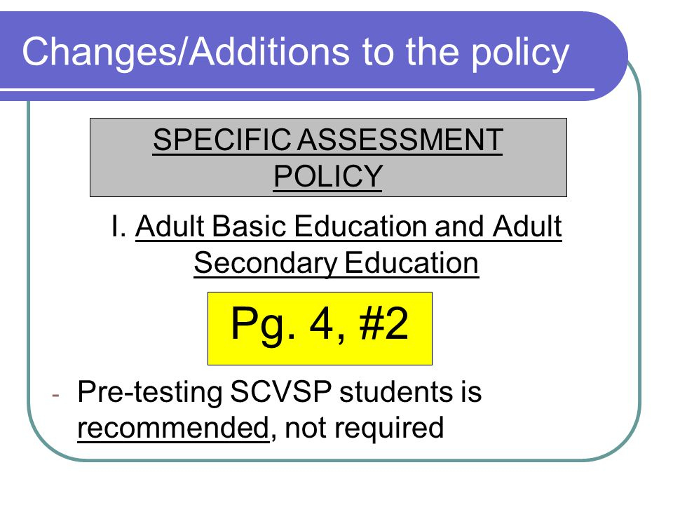 Changes/Additions to the policy I. Adult Basic Education and Adult Secondary Education - Pre-testing SCVSP students is recommended, not required Pg. 4