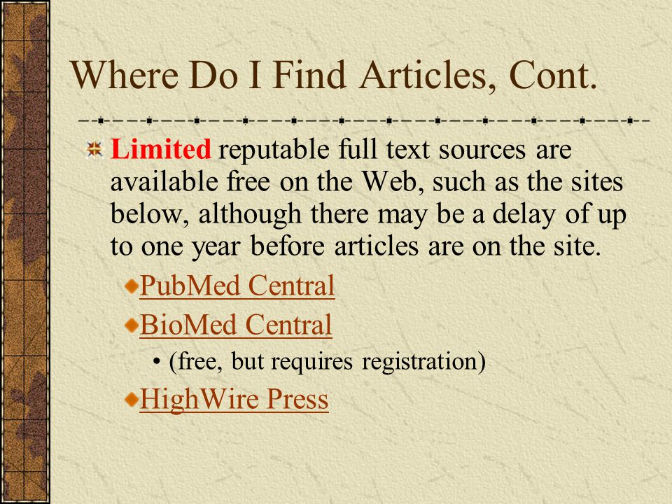 Where Do I Find Articles, Cont. Limited reputable full text sources are available free on the Web, such as the sites below, although there may be a de
