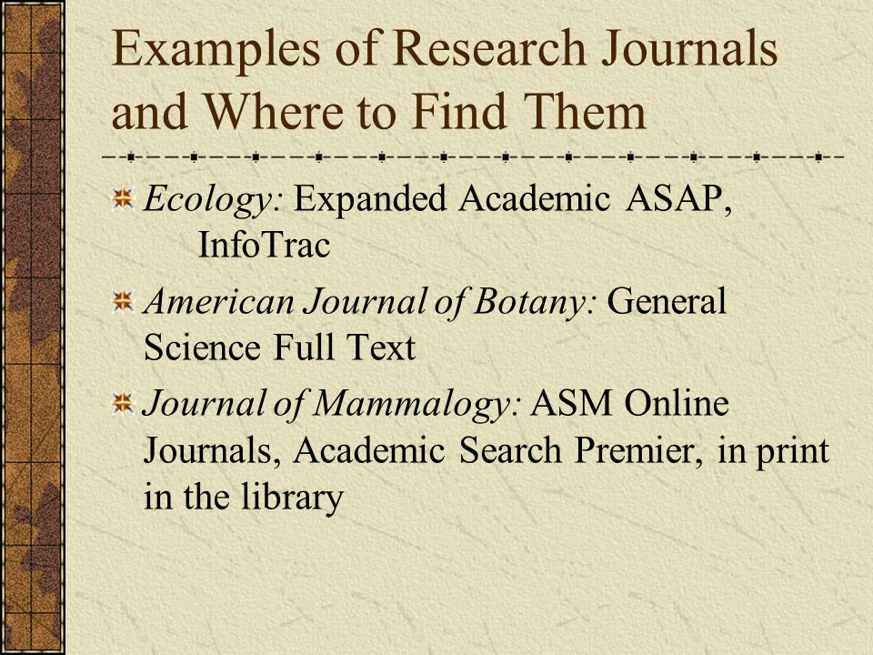 Examples of Research Journals and Where to Find Them Ecology: Expanded Academic ASAP, InfoTrac American Journal of Botany: General Science Full Text J