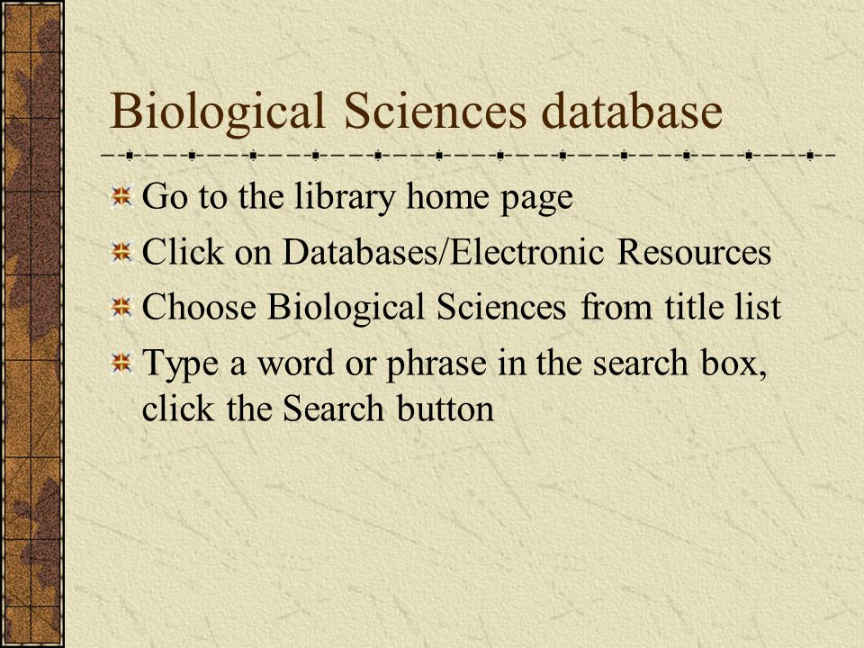 Biological Sciences database Go to the library home page Click on Databases/Electronic Resources Choose Biological Sciences from title list Type a word or phrase in the search box, click the Search button