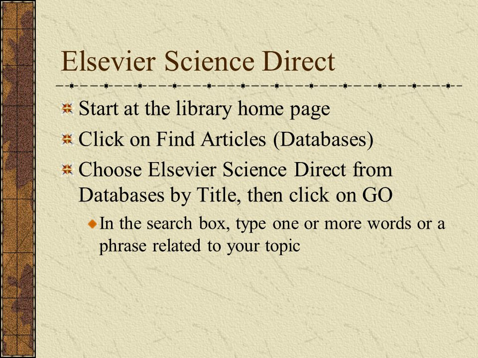 Elsevier Science Direct Start at the library home page Click on Find Articles (Databases) Choose Elsevier Science Direct from Databases by Title, then click on GO In the search box, type one or more words or a phrase related to your topic