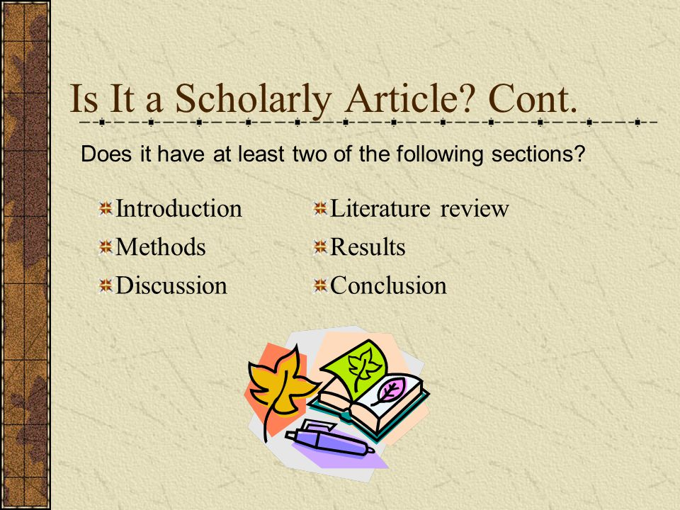 Is It a Scholarly Article? Cont. IntroductionLiterature review MethodsResults DiscussionConclusion Does it have at least two of the following sections