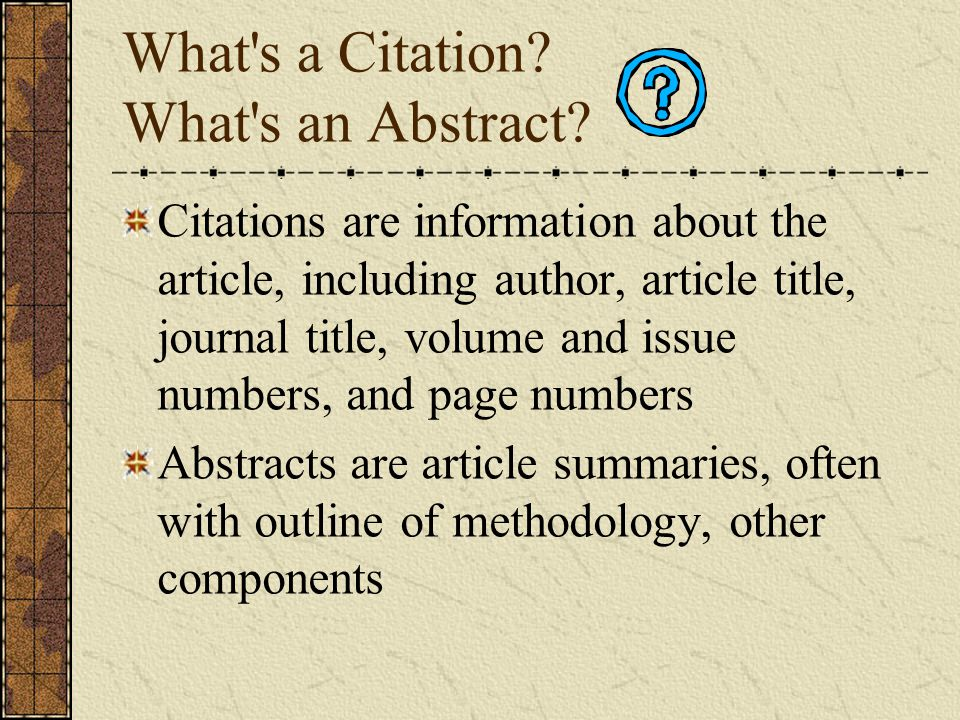 What's a Citation? What's an Abstract? Citations are information about the article, including author, article title, journal title, volume and issue n