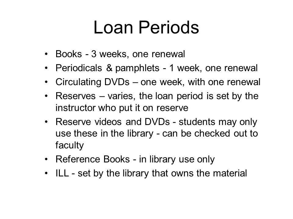 Loan Periods Books - 3 weeks, one renewal Periodicals & pamphlets - 1 week, one renewal Circulating DVDs – one week, with one renewal Reserves – varies, the loan period is set by the instructor who put it on reserve Reserve videos and DVDs - students may only use these in the library - can be checked out to faculty Reference Books - in library use only ILL - set by the library that owns the material