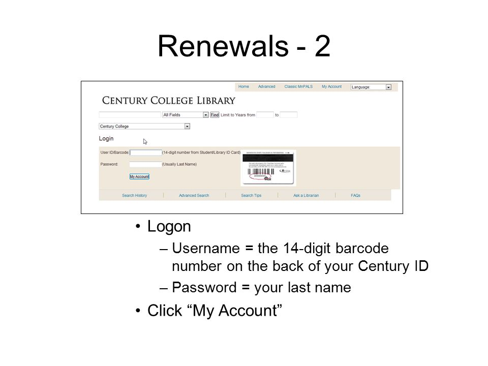 Renewals - 2 Logon –Username = the 14-digit barcode number on the back of your Century ID –Password = your last name Click My Account