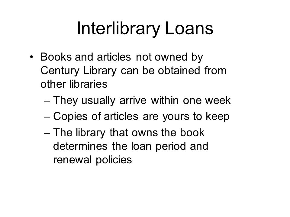 Interlibrary Loans Books and articles not owned by Century Library can be obtained from other libraries –They usually arrive within one week –Copies of articles are yours to keep –The library that owns the book determines the loan period and renewal policies