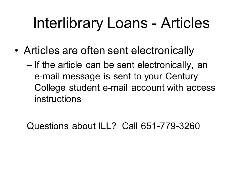 Interlibrary Loans - Articles Articles are often sent electronically –If the article can be sent electronically, an  message is sent to your Century College student  account with access instructions Questions about ILL.