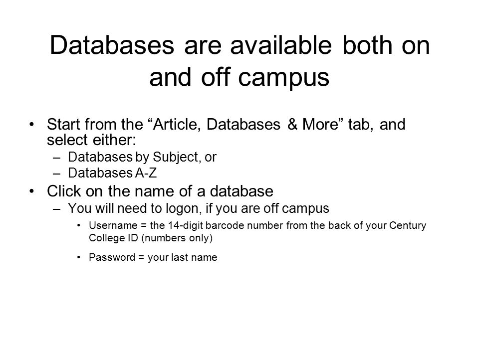 Databases are available both on and off campus Start from the Article, Databases & More tab, and select either: –Databases by Subject, or –Databases A-Z Click on the name of a database –You will need to logon, if you are off campus Username = the 14-digit barcode number from the back of your Century College ID (numbers only) Password = your last name