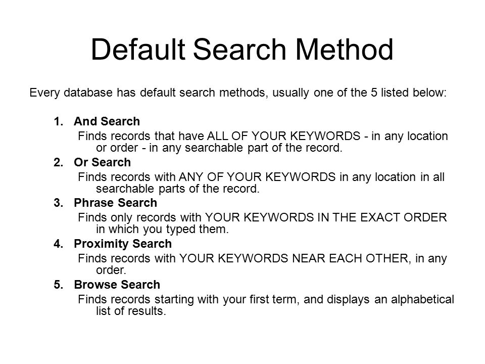 Default Search Method Every database has default search methods, usually one of the 5 listed below: 1.And Search Finds records that have ALL OF YOUR KEYWORDS - in any location or order - in any searchable part of the record.