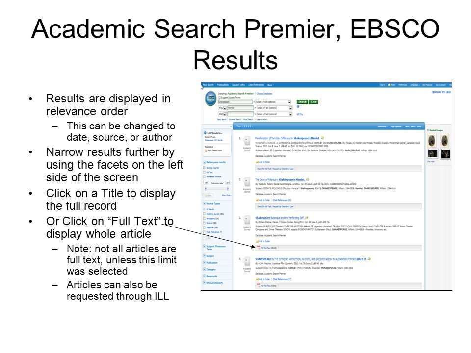 Academic Search Premier, EBSCO Results Results are displayed in relevance order –This can be changed to date, source, or author Narrow results further by using the facets on the left side of the screen Click on a Title to display the full record Or Click on Full Text to display whole article –Note: not all articles are full text, unless this limit was selected –Articles can also be requested through ILL