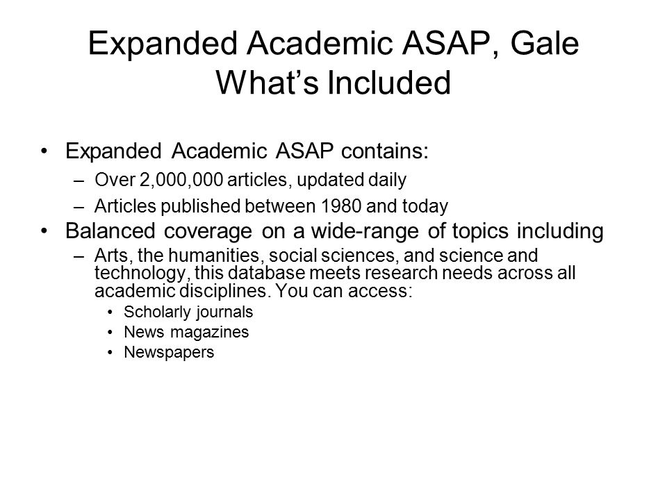Expanded Academic ASAP, Gale What's Included Expanded Academic ASAP contains: –Over 2,000,000 articles, updated daily –Articles published between 1980 and today Balanced coverage on a wide-range of topics including –Arts, the humanities, social sciences, and science and technology, this database meets research needs across all academic disciplines.