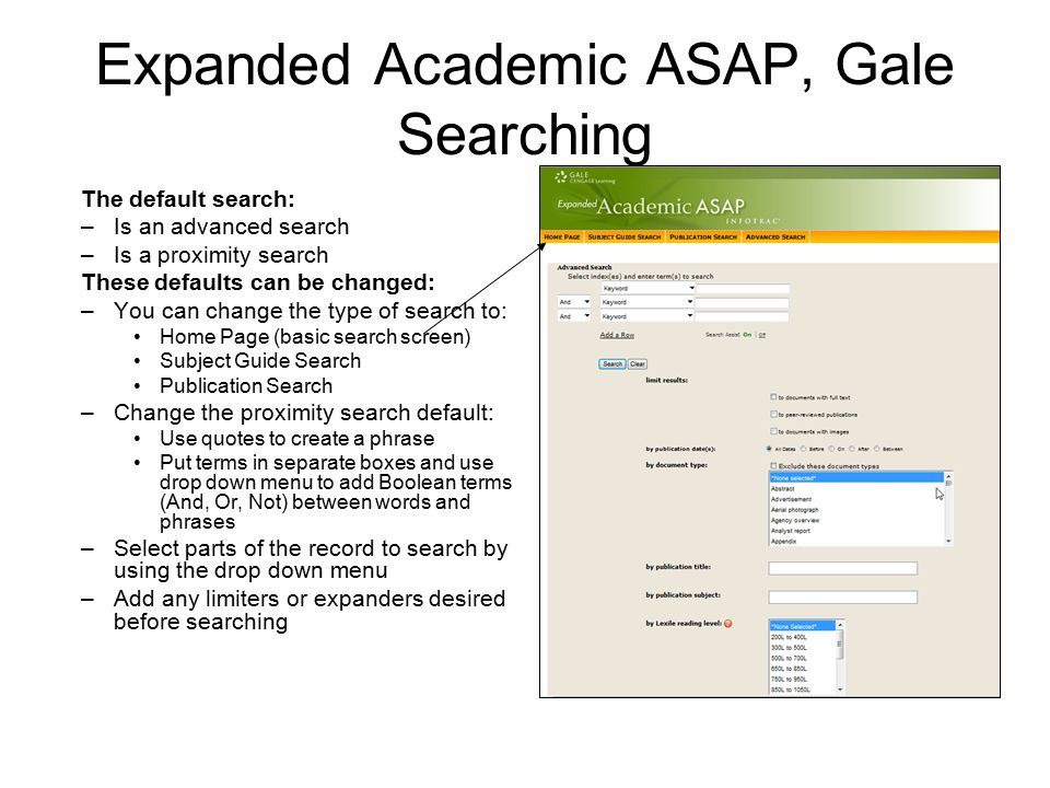 Expanded Academic ASAP, Gale Searching The default search: –Is an advanced search –Is a proximity search These defaults can be changed: –You can change the type of search to: Home Page (basic search screen) Subject Guide Search Publication Search –Change the proximity search default: Use quotes to create a phrase Put terms in separate boxes and use drop down menu to add Boolean terms (And, Or, Not) between words and phrases –Select parts of the record to search by using the drop down menu –Add any limiters or expanders desired before searching