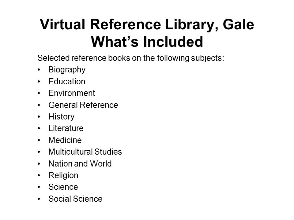 Virtual Reference Library, Gale What's Included Selected reference books on the following subjects: Biography Education Environment General Reference History Literature Medicine Multicultural Studies Nation and World Religion Science Social Science