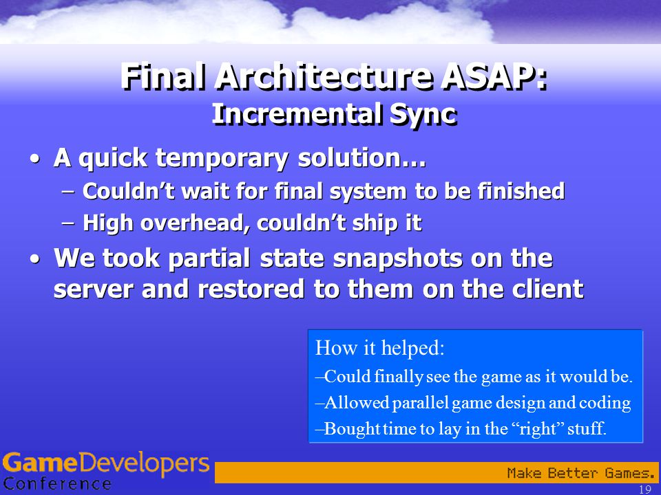 19 Final Architecture ASAP: Incremental Sync A quick temporary solution… –Couldn't wait for final system to be finished –High overhead, couldn't ship it We took partial state snapshots on the server and restored to them on the client A quick temporary solution… –Couldn't wait for final system to be finished –High overhead, couldn't ship it We took partial state snapshots on the server and restored to them on the client How it helped: –Could finally see the game as it would be.