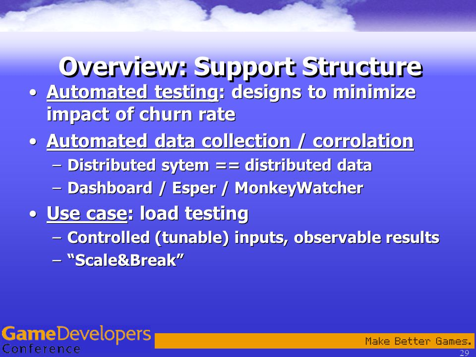 29 Overview: Support Structure Automated testing: designs to minimize impact of churn rate Automated data collection / corrolation –Distributed sytem == distributed data –Dashboard / Esper / MonkeyWatcher Use case: load testing –Controlled (tunable) inputs, observable results – Scale&Break Automated testing: designs to minimize impact of churn rate Automated data collection / corrolation –Distributed sytem == distributed data –Dashboard / Esper / MonkeyWatcher Use case: load testing –Controlled (tunable) inputs, observable results – Scale&Break
