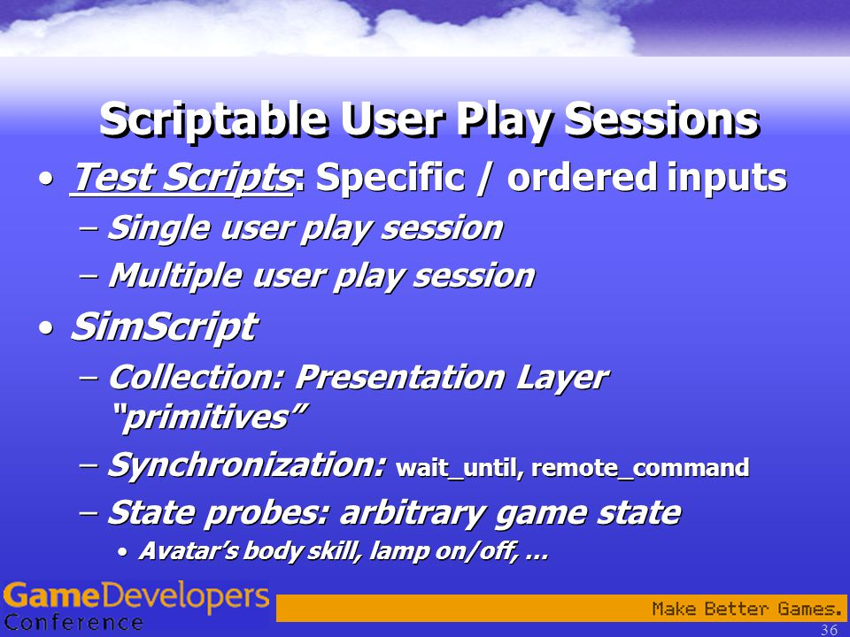 36 Scriptable User Play Sessions Test Scripts: Specific / ordered inputs –Single user play session –Multiple user play session SimScript –Collection: Presentation Layer primitives –Synchronization: wait_until, remote_command –State probes: arbitrary game state Avatar's body skill, lamp on/off, … Test Scripts: Specific / ordered inputs –Single user play session –Multiple user play session SimScript –Collection: Presentation Layer primitives –Synchronization: wait_until, remote_command –State probes: arbitrary game state Avatar's body skill, lamp on/off, …
