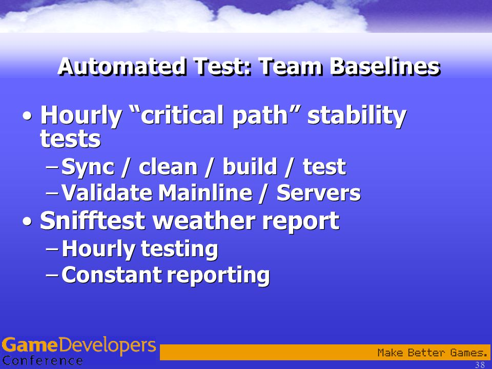 38 Automated Test: Team Baselines Hourly critical path stability tests –Sync / clean / build / test –Validate Mainline / Servers Snifftest weather report –Hourly testing –Constant reporting Hourly critical path stability tests –Sync / clean / build / test –Validate Mainline / Servers Snifftest weather report –Hourly testing –Constant reporting