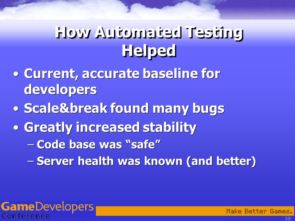 39 How Automated Testing Helped Current, accurate baseline for developers Scale&break found many bugs Greatly increased stability –Code base was safe –Server health was known (and better) Current, accurate baseline for developers Scale&break found many bugs Greatly increased stability –Code base was safe –Server health was known (and better)