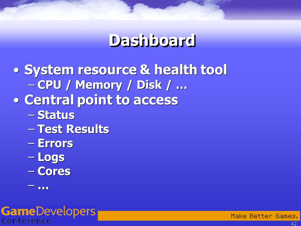 42 Dashboard System resource & health tool –CPU / Memory / Disk / … Central point to access –Status –Test Results –Errors –Logs –Cores –… System resource & health tool –CPU / Memory / Disk / … Central point to access –Status –Test Results –Errors –Logs –Cores –…