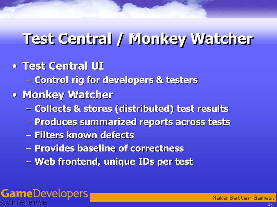 43 Test Central / Monkey Watcher Test Central UI –Control rig for developers & testers Monkey Watcher –Collects & stores (distributed) test results –Produces summarized reports across tests –Filters known defects –Provides baseline of correctness –Web frontend, unique IDs per test Test Central UI –Control rig for developers & testers Monkey Watcher –Collects & stores (distributed) test results –Produces summarized reports across tests –Filters known defects –Provides baseline of correctness –Web frontend, unique IDs per test