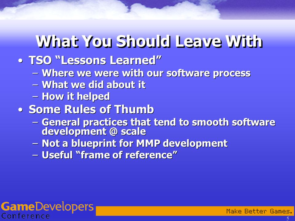 5 What You Should Leave With TSO Lessons Learned –Where we were with our software process –What we did about it –How it helped Some Rules of Thumb –General practices that tend to smooth software development @ scale –Not a blueprint for MMP development –Useful frame of reference TSO Lessons Learned –Where we were with our software process –What we did about it –How it helped Some Rules of Thumb –General practices that tend to smooth software development @ scale –Not a blueprint for MMP development –Useful frame of reference