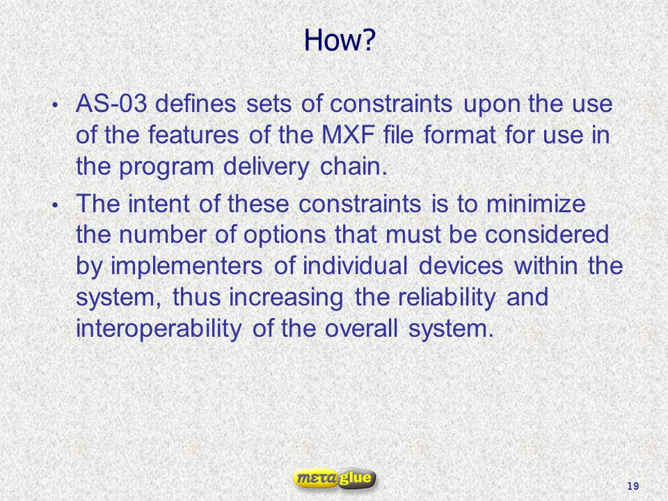 19 How? AS-03 defines sets of constraints upon the use of the features of the MXF file format for use in the program delivery chain. The intent of the