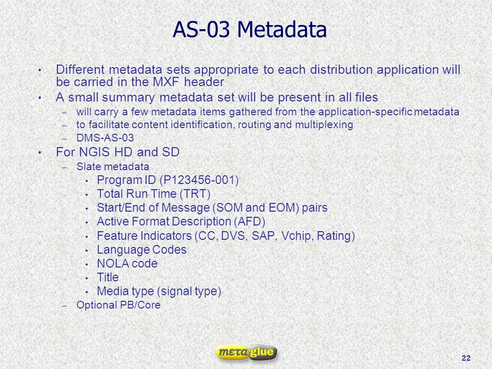 22 AS-03 Metadata Different metadata sets appropriate to each distribution application will be carried in the MXF header A small summary metadata set