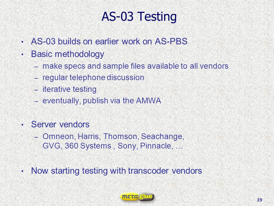 29 AS-03 Testing AS-03 builds on earlier work on AS-PBS Basic methodology – make specs and sample files available to all vendors – regular telephone d