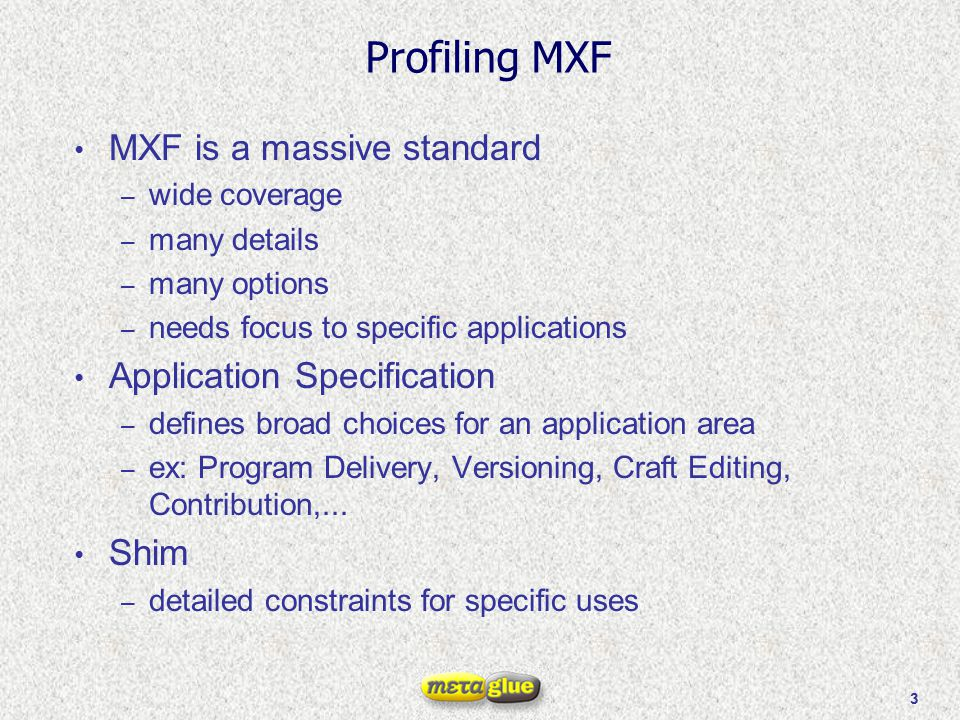 3 Profiling MXF MXF is a massive standard – wide coverage – many details – many options – needs focus to specific applications Application Specificati