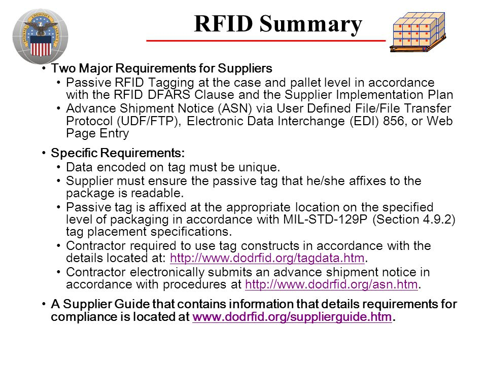 RFID Summary Two Major Requirements for Suppliers Passive RFID Tagging at the case and pallet level in accordance with the RFID DFARS Clause and the S