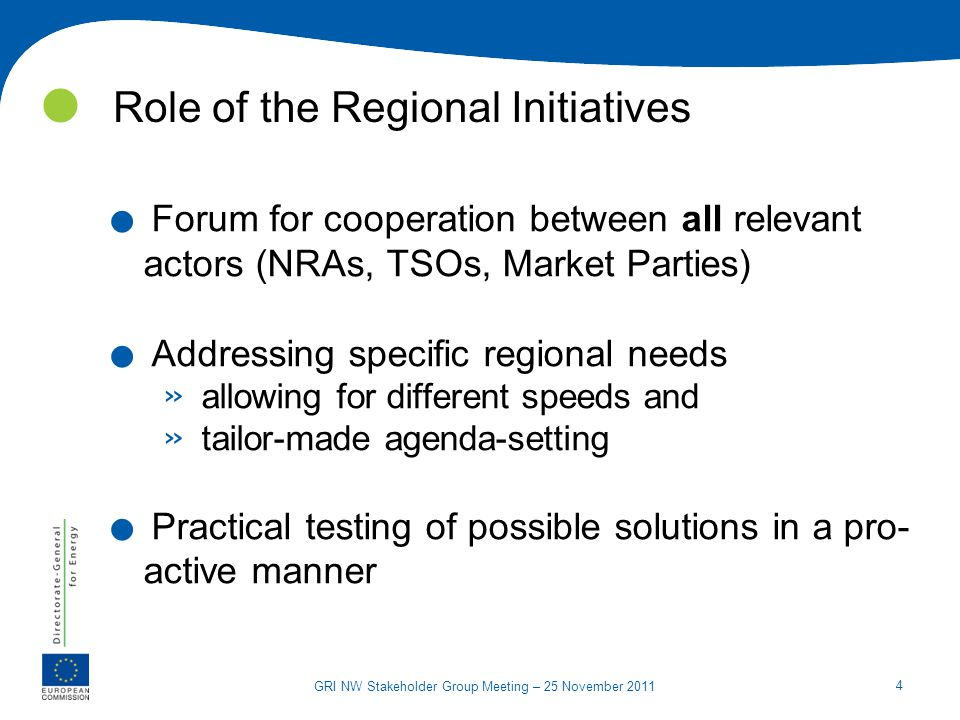 4 GRI NW Stakeholder Group Meeting – 25 November 2011 Role of the Regional Initiatives. Forum for cooperation between all relevant actors (NRAs, TSOs,
