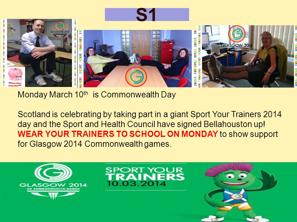 S1 Monday March 10 th is Commonwealth Day Scotland is celebrating by taking part in a giant Sport Your Trainers 2014 day and the Sport and Health Council have signed Bellahouston up.