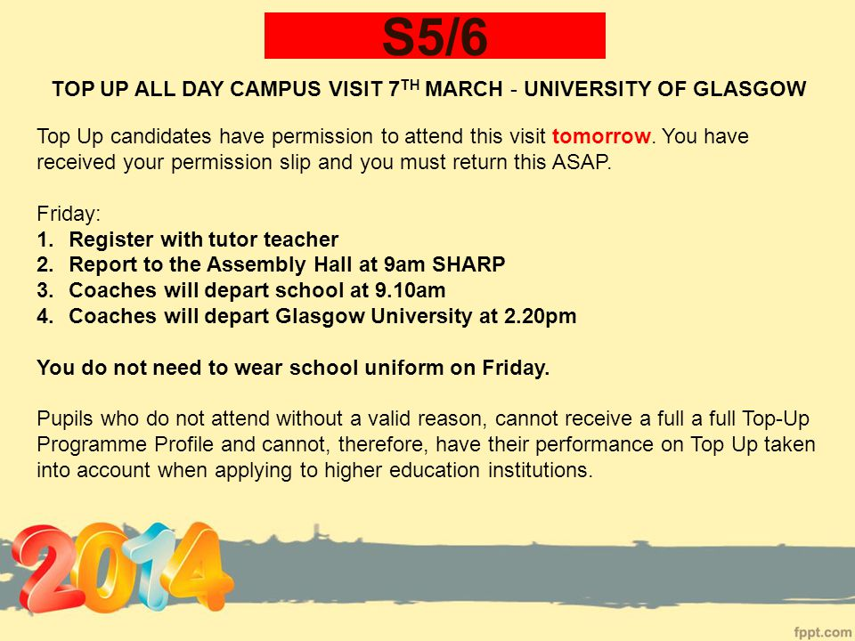 S5/6 TOP UP ALL DAY CAMPUS VISIT 7 TH MARCH - UNIVERSITY OF GLASGOW Top Up candidates have permission to attend this visit tomorrow.