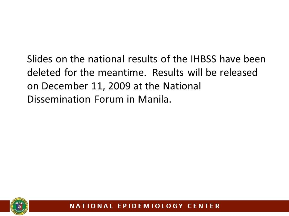 Slides on the national results of the IHBSS have been deleted for the meantime. Results will be released on December 11, 2009 at the National Dissemin