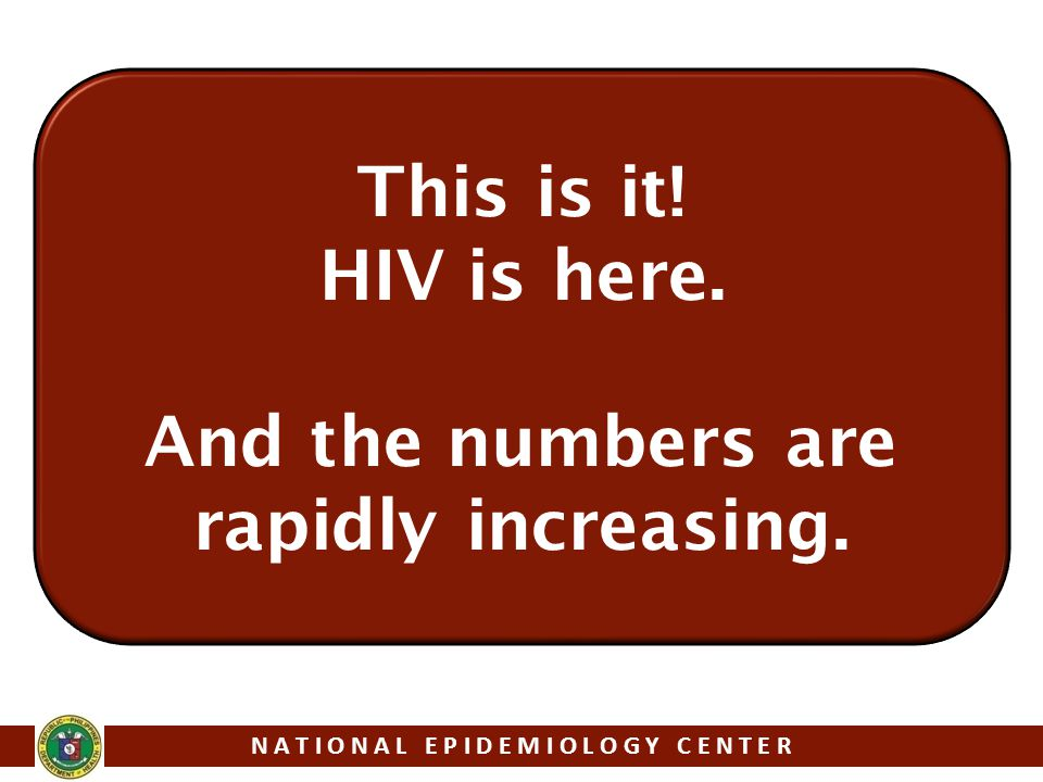 This is it! HIV is here. And the numbers are rapidly increasing. N A T I O N A L E P I D E M I O L O G Y C E N T E R