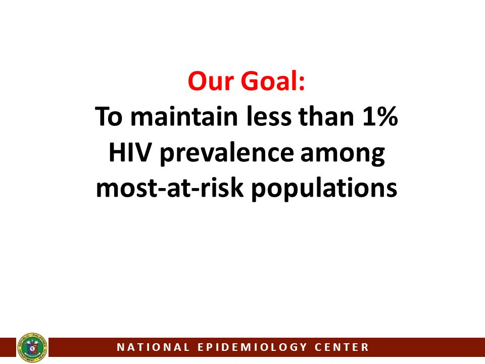 Our Goal: To maintain less than 1% HIV prevalence among most-at-risk populations N A T I O N A L E P I D E M I O L O G Y C E N T E R
