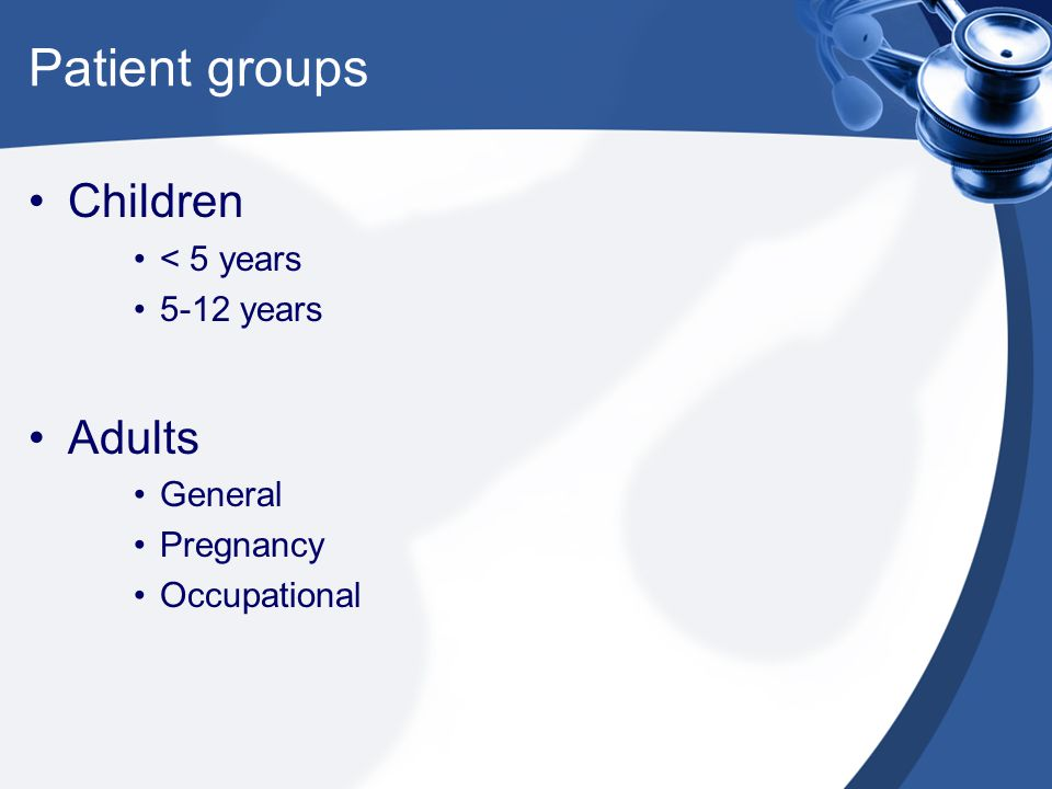 Patient groups Children < 5 years 5-12 years Adults General Pregnancy Occupational