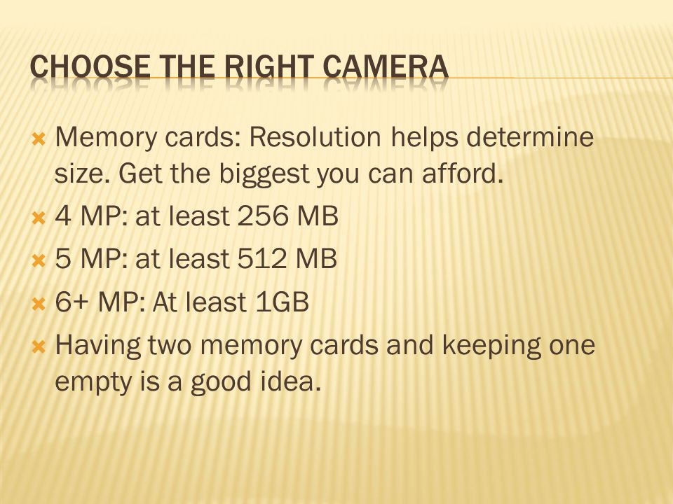  Memory cards: Resolution helps determine size. Get the biggest you can afford.