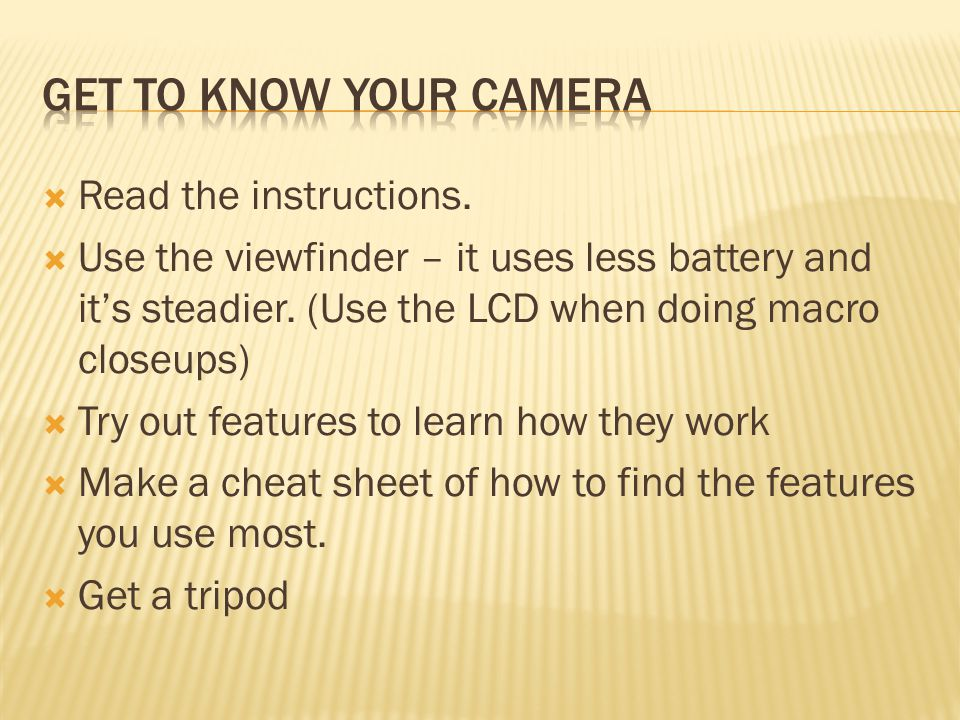  Read the instructions.  Use the viewfinder – it uses less battery and it's steadier.