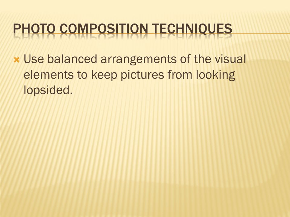  Use balanced arrangements of the visual elements to keep pictures from looking lopsided.