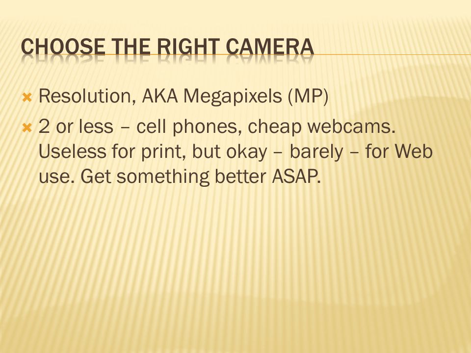  Resolution, AKA Megapixels (MP)  2 or less – cell phones, cheap webcams.