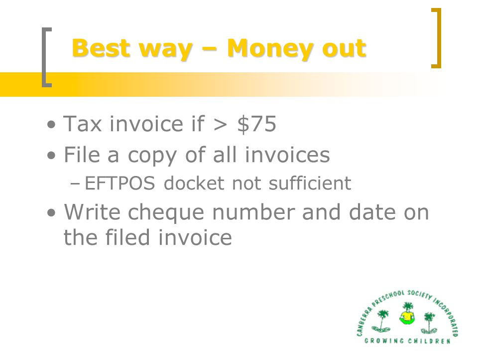 Best way – Money out Tax invoice if > $75 File a copy of all invoices –EFTPOS docket not sufficient Write cheque number and date on the filed invoice