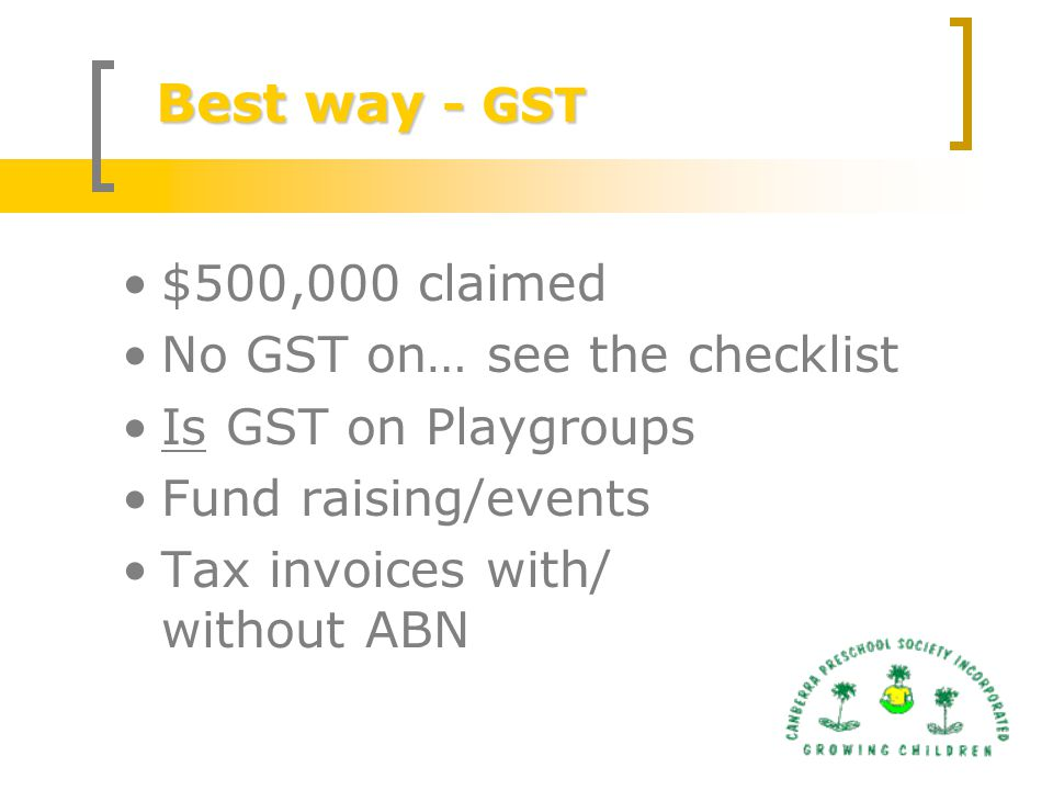Best way - GST $500,000 claimed No GST on… see the checklist Is GST on Playgroups Fund raising/events Tax invoices with/ without ABN