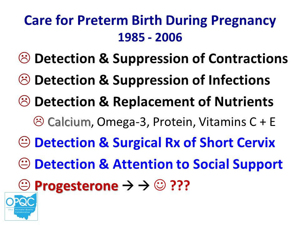 Care for Preterm Birth During Pregnancy 1985 - 2006  Detection & Suppression of Contractions  Detection & Suppression of Infections  Detection & Replacement of Nutrients Calcium  Calcium, Omega-3, Protein, Vitamins C + E  Detection & Surgical Rx of Short Cervix  Detection & Attention to Social Support Progesterone  Progesterone  