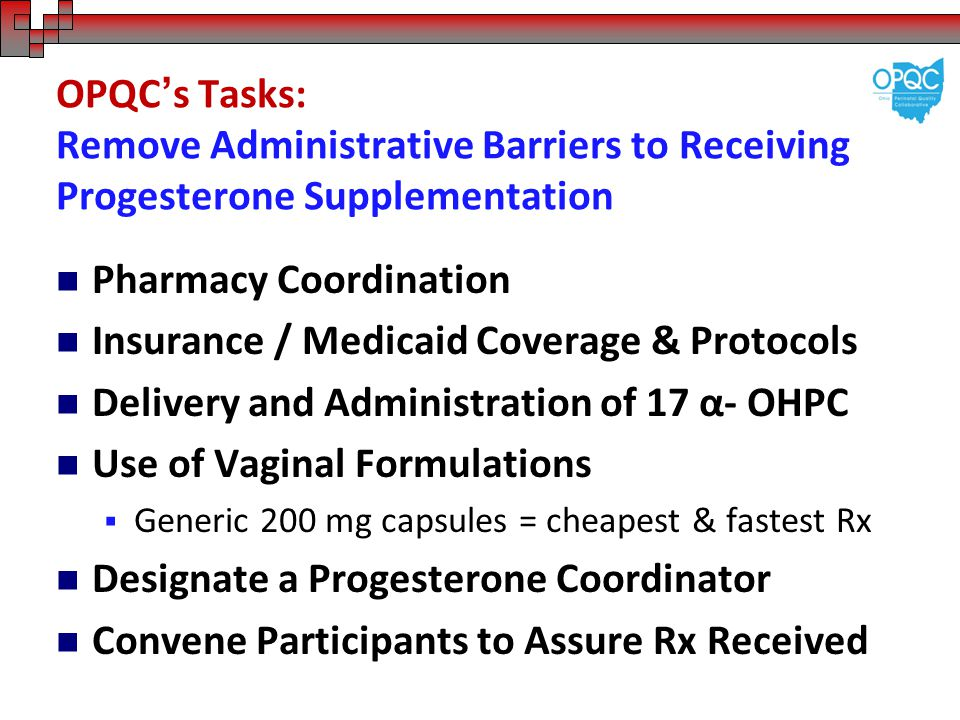 OPQC's Tasks: Remove Administrative Barriers to Receiving Progesterone Supplementation Pharmacy Coordination Insurance / Medicaid Coverage & Protocols Delivery and Administration of 17 α- OHPC Use of Vaginal Formulations  Generic 200 mg capsules = cheapest & fastest Rx Designate a Progesterone Coordinator Convene Participants to Assure Rx Received