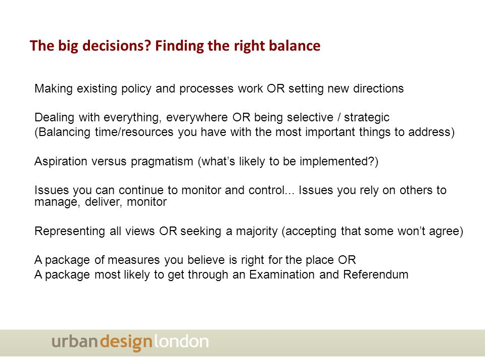 Making existing policy and processes work OR setting new directions Dealing with everything, everywhere OR being selective / strategic (Balancing time/resources you have with the most important things to address) Aspiration versus pragmatism (what's likely to be implemented?) Issues you can continue to monitor and control...