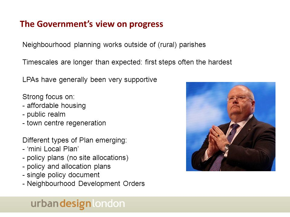 The Government's view on progress Neighbourhood planning works outside of (rural) parishes Timescales are longer than expected: first steps often the hardest LPAs have generally been very supportive Strong focus on: - affordable housing - public realm - town centre regeneration Different types of Plan emerging: - 'mini Local Plan' - policy plans (no site allocations) - policy and allocation plans - single policy document - Neighbourhood Development Orders