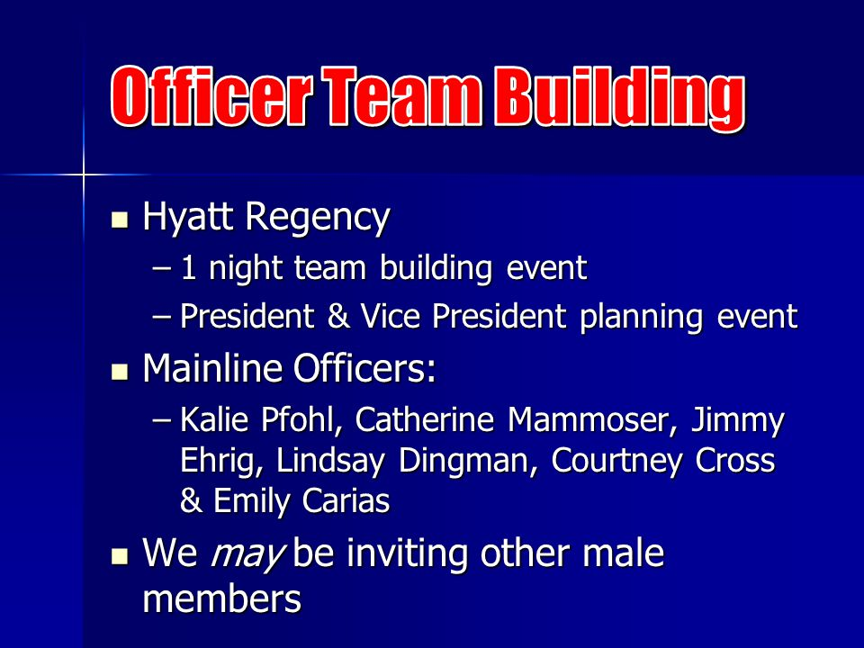 Hyatt Regency Hyatt Regency –1 night team building event –President & Vice President planning event Mainline Officers: Mainline Officers: –Kalie Pfohl, Catherine Mammoser, Jimmy Ehrig, Lindsay Dingman, Courtney Cross & Emily Carias We may be inviting other male members We may be inviting other male members